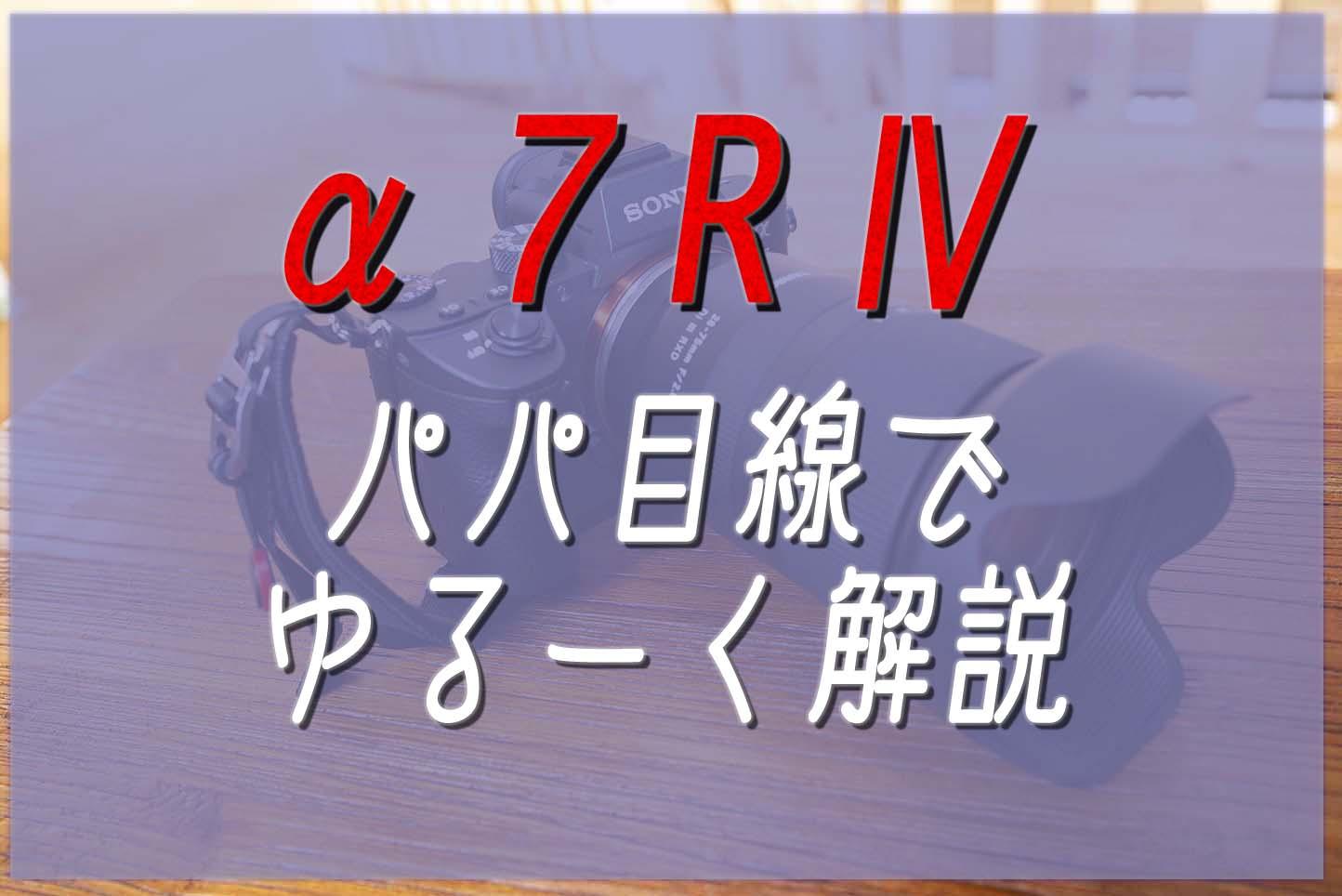 【速報】パパから見た「 α7R Ⅳ」!気になる価格やスペックは?