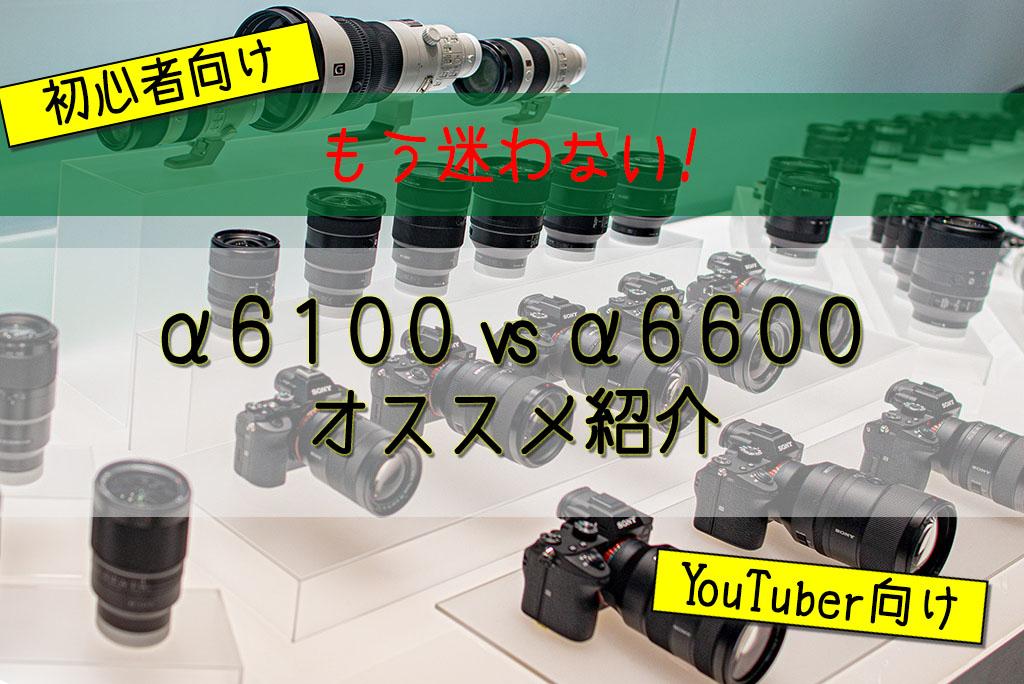 【カメラ選びで迷わない!】α6100/α6600違いを徹底比較!